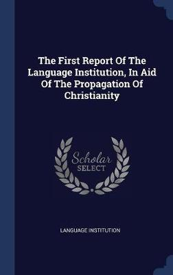 The First Report of the Language Institution, in Aid of the Propagation of Christianity by Language Institution