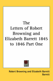 The Letters of Robert Browning and Elizabeth Barrett 1845 to 1846 Part One by Elizabeth Barrett Barrett