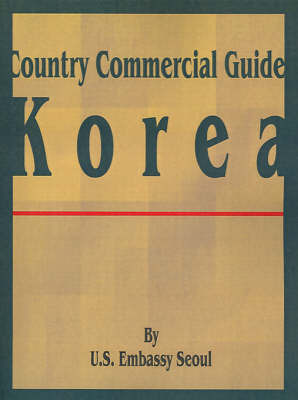 Country Commercial Guide: Korea by U S Embassy Seoul