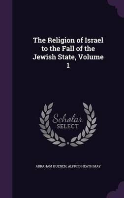 The Religion of Israel to the Fall of the Jewish State, Volume 1 by Abraham Kuenen