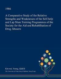 A Comparative Study of the Relative Strengths and Weaknesses of the Self-Help and Lap Shun Training Programmes of the Society for the Aid and Rehabilitation of Drug Abusers by Kin-Wai Yeung