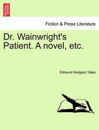 Dr. Wainwright's Patient. a Novel, Etc. by Edmund Hodgson Yates