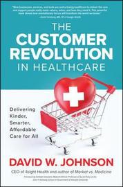 The Customer Revolution in Healthcare: Delivering Kinder, Smarter, Affordable Care for All by David Johnson