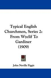 Typical English Churchmen, Series 2: From Wyclif to Gardiner (1909) by John Neville Figgis