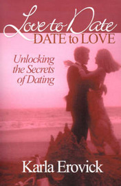 Love to Date-Date to Love: Unlocking the Secrets of Dating by Karla Erovick image