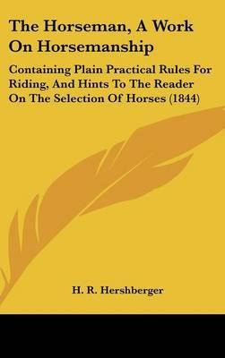 The Horseman, A Work On Horsemanship: Containing Plain Practical Rules For Riding, And Hints To The Reader On The Selection Of Horses (1844) by H R Hershberger image
