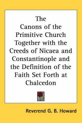 The Canons of the Primitive Church Together with the Creeds of Nicaea and Constantinople and the Definition of the Faith Set Forth at Chalcedon by Reverend G. B. Howard