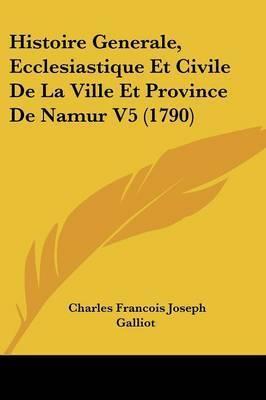 Histoire Generale, Ecclesiastique Et Civile De La Ville Et Province De Namur V5 (1790) by Charles Francois Joseph Galliot