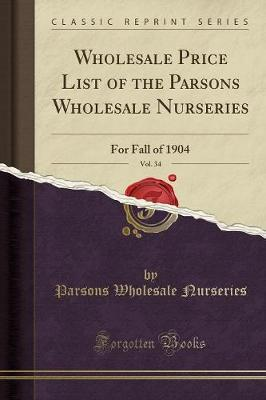 Wholesale Price List of the Parsons Wholesale Nurseries, Vol. 34 by Parsons Wholesale Nurseries