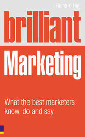 Brilliant Marketing: What the Best Marketers Know, Do and Say by Richard Hall image