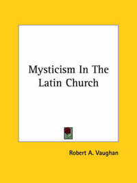 Mysticism in the Latin Church by Robert A. Vaughan