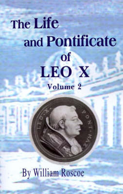 The Life and Pontificate of Leo the Tenth: Vol. II by William Roscoe