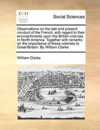 Observations on the Late and Present Conduct of the French, with Regard to Their Encroachments Upon the British Colonies in North America. Together with Remarks on the Importance of These Colonies to Great-Britain. by William Clarke by William Clarke