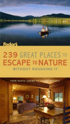 Fodor's 239 Great Places to Escape to Nature without Roughing it: From Rustic Cabins to Luxury Resorts by Fodor Travel Publications