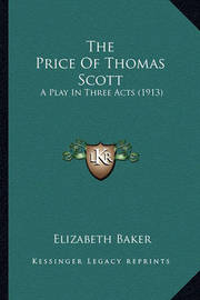 The Price of Thomas Scott the Price of Thomas Scott: A Play in Three Acts (1913) a Play in Three Acts (1913) by Elizabeth Baker