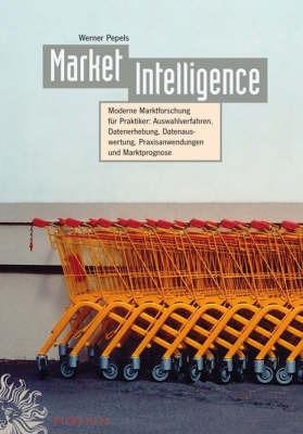 Market Intelligence: Moderne Marktforschung Fur Praktiker - Auswahlverfahren Datenerhebung Datenauswertung Praxisanwendungen Marktprognose by Werner Pepels image