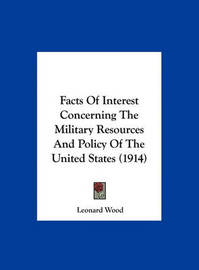 Facts of Interest Concerning the Military Resources and Policy of the United States (1914) by Leonard Wood