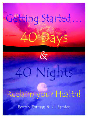 Getting Started... 40 Days & 40 Nights Reclaim Your Health! by Beverly Forman