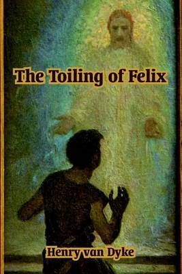 The Toiling of Felix by Henry Van Dyke