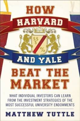 How Harvard and Yale Beat the Market: What Individual Investors Can Learn from the Investment Strategies of the Most Successful University Endowments by Matthew Tuttle image