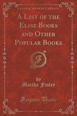A List of the Elise Books and Other Popular Books (Classic Reprint) by Martha Finley image