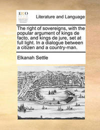 The Right of Sovereigns, with the Popular Argument of Kings de Facto, and Kings de Jure, Set at Full Light. in a Dialogue Between a Citizen and a Country-Man by Elkanah Settle