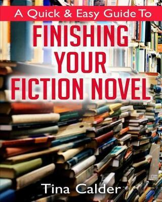 Quick & Easy Guide To Finishing Your Fiction Novel by Tina Calder