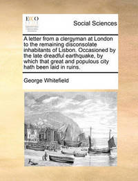 A Letter from a Clergyman at London to the Remaining Disconsolate Inhabitants of Lisbon. Occasioned by the Late Dreadful Earthquake, by Which That Great and Populous City Hath Been Laid in Ruins. by George Whitefield