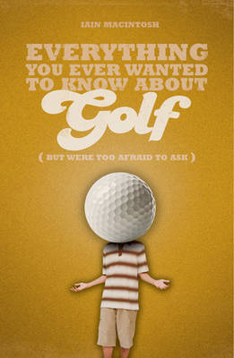 Everything You Ever Wanted to Know About Golf But Were Too Afraid to Ask by Iain Macintosh