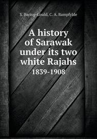 A History of Sarawak Under Its Two White Rajahs 1839-1908 by C.A. Bampfylde
