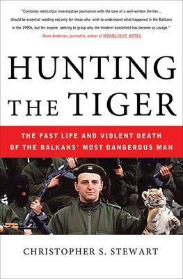 Hunting the Tiger: The Fast Life and Violent Death of the Balkans' Most Dangerous Man by Christopher S. Stewart