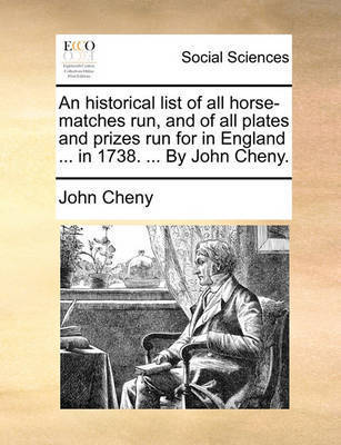 An Historical List of All Horse-Matches Run, and of All Plates and Prizes Run for in England ... in 1738. ... by John Cheny by John Cheny