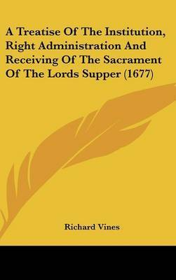 A Treatise of the Institution, Right Administration and Receiving of the Sacrament of the Lords Supper (1677) by Richard Vines