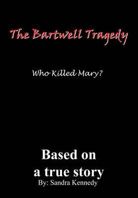 The Bartwell Tragedy Who Killed Mary? by Sandra E. Kennedy