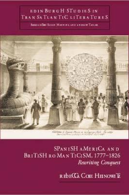 Spanish America and British Romanticism, 1777-1826 by Rebecca Cole Heinowitz