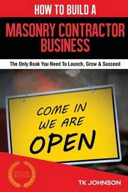 How to Build a Masonry Contractor Business (Special Edition): The Only Book You Need to Launch, Grow & Succeed by T K Johnson image