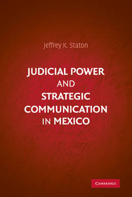 Judicial Power and Strategic Communication in Mexico by Jeffrey K. Staton