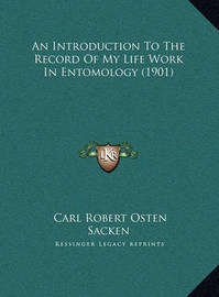 An Introduction to the Record of My Life Work in Entomology an Introduction to the Record of My Life Work in Entomology (1901) (1901) by Carl Robert Osten-Sacken