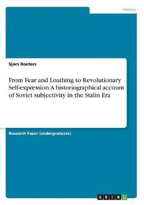 From Fear and Loathing to Revolutionary Self-Expression. a Historiographical Account of Soviet Subjectivity in the Stalin Era by Sjors Roeters