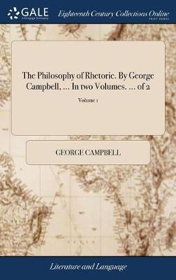 The Philosophy of Rhetoric. by George Campbell, ... in Two Volumes. ... of 2; Volume 1 by George Campbell