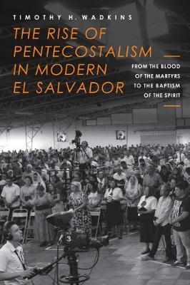 The Rise of Pentecostalism in Modern El Salvador by Timothy H Wadkins image