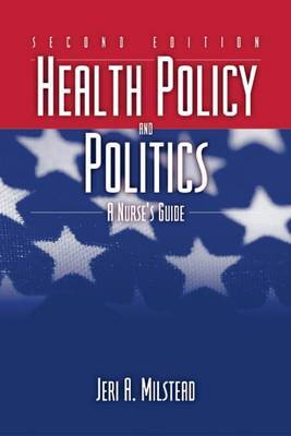 Health Policy and Politics: A Nurse's Guide by Jeri A. Milstead