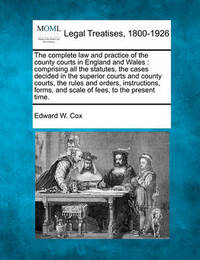 The Complete Law and Practice of the County Courts in England and Wales by Edward W. Cox