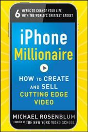iPhone Millionaire: How to Create and Sell Cutting-Edge Video by Michael Rosenblum