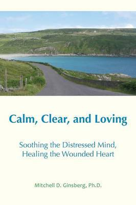 Calm, Clear and Loving: Soothing the Distressed Mind, Healing the Wounded Heart by Mitchell D Ginsberg image