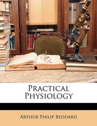 Practical Physiology by Arthur Philip Beddard
