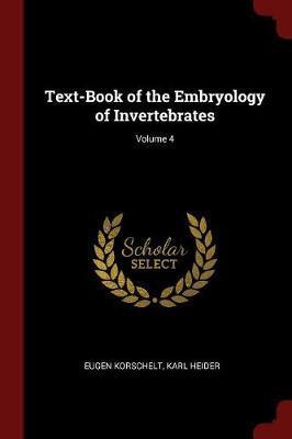 Text-Book of the Embryology of Invertebrates; Volume 4 by Eugene Korschelt