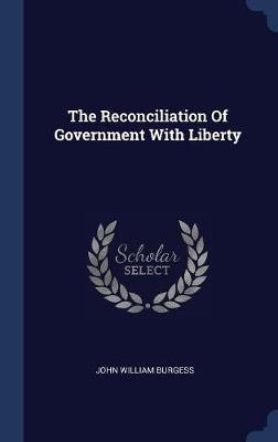 The Reconciliation of Government with Liberty by John William Burgess image