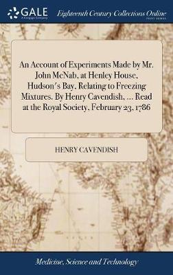 An Account of Experiments Made by Mr. John McNab, at Henley House, Hudson's Bay, Relating to Freezing Mixtures. by Henry Cavendish, ... Read at the Royal Society, February 23, 1786 by Henry Cavendish