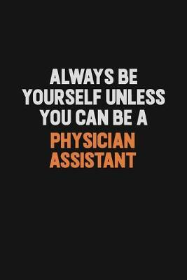 Always Be Yourself Unless You Can Be A Physician Assistant by Camila Cooper